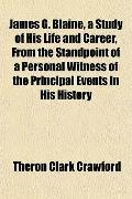 James G. Blaine, a Study of His Life and Career, From the Standpoint of a Personal Witness o...