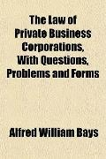 The Law of Private Business Corporations, With Questions, Problems and Forms