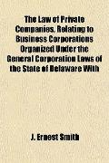 The Law of Private Companies, Relating to Business Corporations Organized Under the General ...