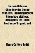 Lecture-Notes on Chemistry for Dental Students; Including Dental Chemistry of Alloys, Amalga...