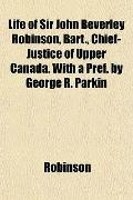 Life of Sir John Beverley Robinson, Bart., Chief-Justice of Upper Canada. With a Pref. by Ge...