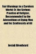 Fair Warnings to a Careless World; Or, the Serious Practice of Religion, Recommended by the ...
