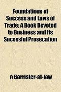 Foundations of Success and Laws of Trade; A Book Devoted to Business and Its Sucessful Prose...