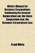 White's Manual for Business Corporations; Containing the General Corporation Law; the Stock ...