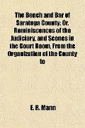 The Bench and Bar of Saratoga County; Or, Reminiscences of the Judiciary, and Scenes in the ...