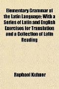 Elementary Grammar of the Latin Language; With a Series of Latin and English Exercises for T...