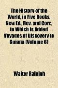 The History of the World, in Five Books. New Ed., Rev. and Corr., to Which Is Added Voyages ...