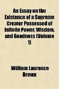 An Essay on the Existence of a Supreme Creator Possessed of Infinite Power, Wisdom, and Good...