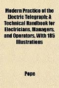Modern Practice of the Electric Telegraph; A Technical Handbook for Electricians, Managers, ...