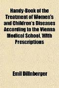 Handy-Book of the Treatment of Women's and Children's Diseases According to the Vienna Medic...