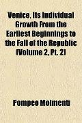 Venice, Its Individual Growth From the Earliest Beginnings to the Fall of the Republic (Volu...
