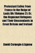 Protestant Exiles From France in the Reign of Louis Xiv (Volume 2); Or, the Huguenot Refugee...