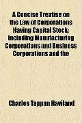 A Concise Treatise on the Law of Corporations Having Capital Stock; Including Manufacturing ...