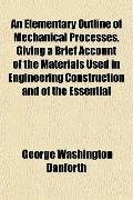 An Elementary Outline of Mechanical Processes, Giving a Brief Account of the Materials Used ...