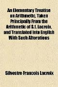 An Elementary Treatise on Arithmetic, Taken Principally From the Arithmetic of S.f. Lacroix,...