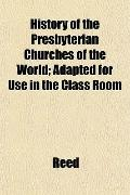 History of the Presbyterian Churches of the World; Adapted for Use in the Class Room