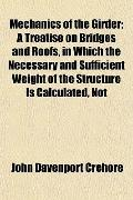 Mechanics of the Girder; A Treatise on Bridges and Roofs, in Which the Necessary and Suffici...