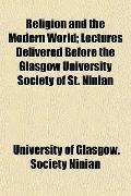 Religion and the Modern World; Lectures Delivered Before the Glasgow University Society of S...