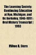The Learning Society; Continuing Education at Nyu, Michigan, and Uc Berkeley, 1946-1991: Ora...