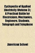Cyclopedia of Applied Electricity (Volume 3); A Practical Guide for Electricians, Mechanics, Engineers, Students, Telegraph and Telephone