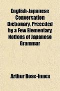 English-Japanese Conversation Dictionary, Preceded by a Few Elementary Notions of Japanese G...