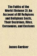 The Faiths of the World (Volume 3); An Account of All Religions and Religious Sects, Their D...