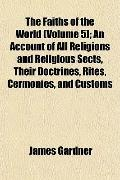 The Faiths of the World (Volume 5); An Account of All Religions and Religious Sects, Their D...