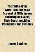 The Faiths of the World (Volume 7); An Account of All Religions and Religious Sects, Their D...