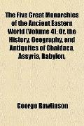 The Five Great Monarchies of the Ancient Eastern World (Volume 4); Or, the History, Geograph...