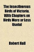 The Insectivorous Birds of Victoria, With Chapters on Birds More or Less Useful