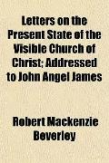 Letters on the Present State of the Visible Church of Christ; Addressed to John Angel James