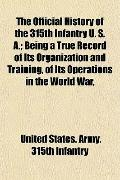 The Official History of the 315th Infantry U. S. A.; Being a True Record of Its Organization...