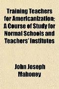 Training Teachers for Americanization; A Course of Study for Normal Schools and Teachers' In...