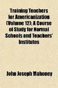 Training Teachers for Americanization (Volume 12); A Course of Study for Normal Schools and ...