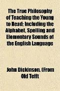 The True Philosophy of Teaching the Young to Read; Including the Alphabet, Spelling and Elem...