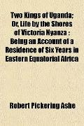 Two Kings of Uganda; Or, Life by the Shores of Victoria Nyanza: Being an Account of a Reside...