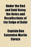 Under the Red and Gold Being the Notes and Recollections of the Seige of Baler