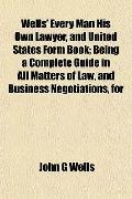 Wells' Every Man His Own Lawyer, and United States Form Book; Being a Complete Guide in All ...
