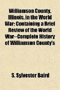 Williamson County, Illinois, in the World War; Containing a Brief Review of the World War--C...