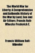 The World War for Liberty; A Comprehensive and Authentic History of the War by Land, Sea and...
