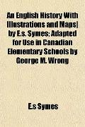 An English History With Illustrations and Maps| by E.s. Symes; Adapted for Use in Canadian E...