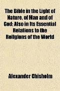 The Bible in the Light of Nature, of Man and of God; Also in Its Essential Relations to the ...