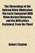 The Chronology of the Hebrew Bible Vindicated; The Facts Compared With Other Ancient Histori...