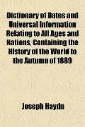 Dictionary of Dates and Universal Information Relating to All Ages and Nations, Containing t...