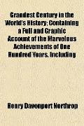 Grandest Century in the World's History; Containing a Full and Graphic Account of the Marvel...