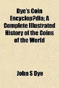 Dye's Coin Encyclopdia; A Complete Illustrated History of the Coins of the World
