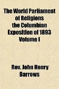 The World Parliament of Religions the Columbian Exposition of 1893 Volume I