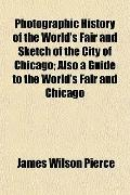 Photographic History of the World's Fair and Sketch of the City of Chicago; Also a Guide to ...