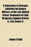 A Refutation of Charges Exhibited by Sundry Officers of the Late United States' Regiment of ...