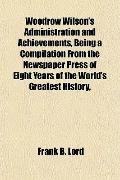 Woodrow Wilson's Administration and Achievements, Being a Compilation From the Newspaper Pre...
